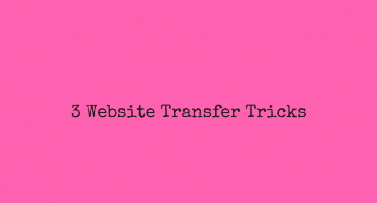 3 Tricks to Make Transferring Your Website Happen Smoother