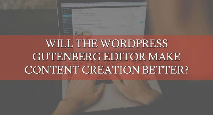 Will the WordPress Gutenberg Editor Make Content Creation Better?