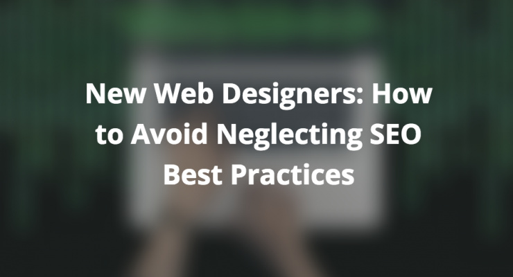 New Web Designers: How to Avoid Neglecting SEO Best Practices