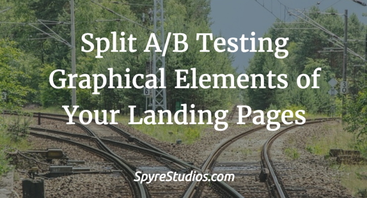 Split A/B Testing Graphical Elements of Your Landing Pages: Best Practices to Test and Quantify Conversion Value of Landing Page Elements