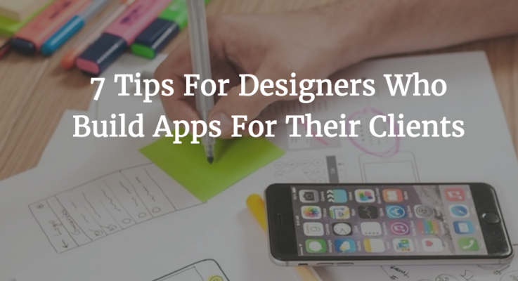 7 Tips For Designers Who Build Apps For Their Clients
